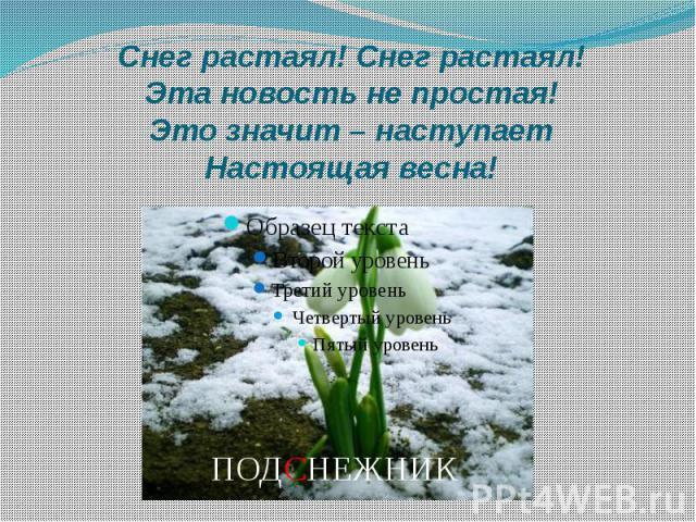 Снег растаял! Снег растаял! Эта новость не простая! Это значит – наступает Настоящая весна!