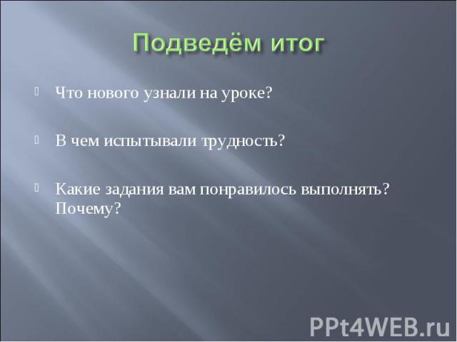 Что нового узнали на уроке? Что нового узнали на уроке? В чем испытывали трудность? Какие задания вам понравилось выполнять? Почему?
