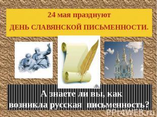 А знаете ли вы, как возникла русская письменность? 24 мая празднуют ДЕНЬ СЛАВЯНС