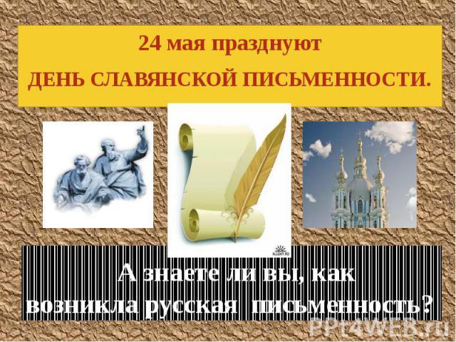 А знаете ли вы, как возникла русская письменность? 24 мая празднуют ДЕНЬ СЛАВЯНСКОЙ ПИСЬМЕННОСТИ.