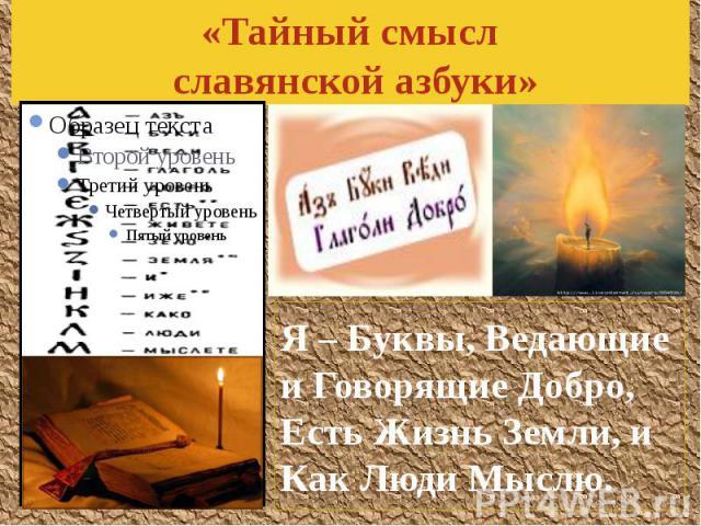 «Тайный смысл славянской азбуки» Я – Буквы, Ведающие и Говорящие Добро, Есть Жизнь Земли, и Как Люди Мыслю.