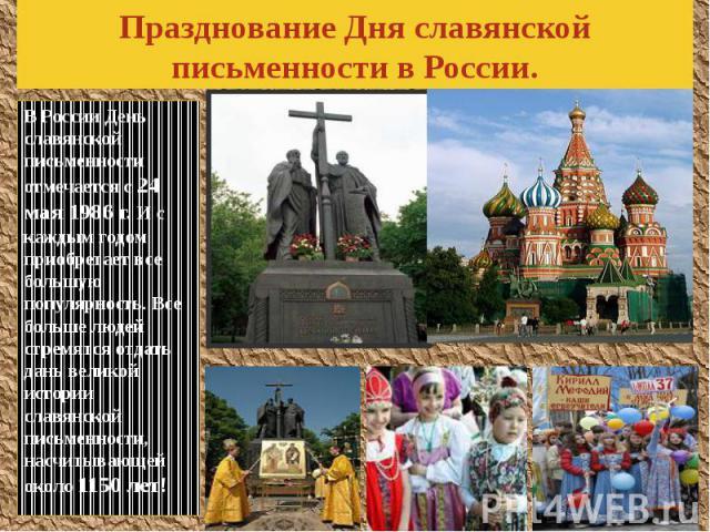 Празднование Дня славянской письменности в России. В России День славянской письменности отмечается с 24 мая 1986 г. И с каждым годом приобретает все большую популярность. Все больше людей стремятся отдать дань великой истории славянской письменност…