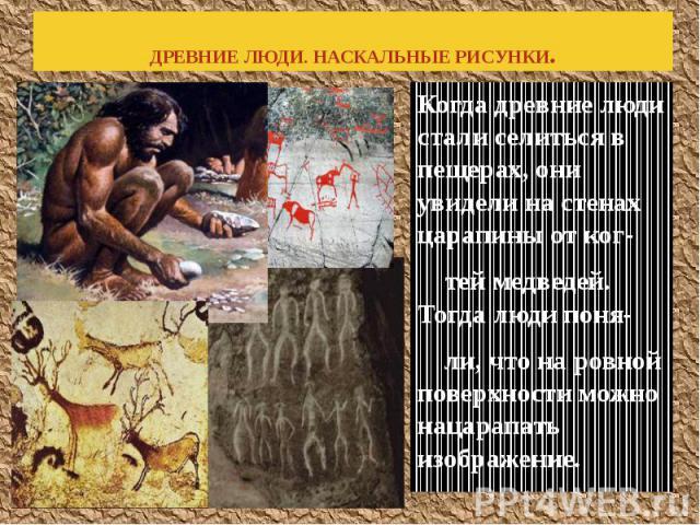 ДРЕВНИЕ ЛЮДИ. НАСКАЛЬНЫЕ РИСУНКИ. Когда древние люди стали селиться в пещерах, они увидели на стенах царапины от ког- тей медведей. Тогда люди поня- ли, что на ровной поверхности можно нацарапать изображение.