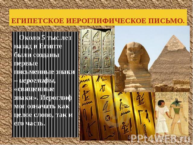ЕГИПЕТСКОЕ ИЕРОГЛИФИЧЕСКОЕ ПИСЬМО. Около 5 тыс.лет назад в Египте были созданы первые письменные знаки – иероглифы, «священные знаки». Иероглиф мог означать как целое слово, так и его часть.