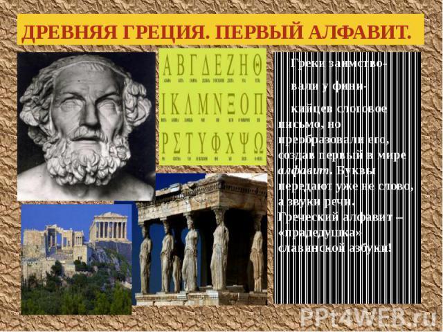 ДРЕВНЯЯ ГРЕЦИЯ. ПЕРВЫЙ АЛФАВИТ. Греки заимство- вали у фини- кийцев слоговое письмо, но преобразовали его, создав первый в мире алфавит. Буквы передают уже не слово, а звуки речи. Греческий алфавит – «прадедушка» славянской азбуки!