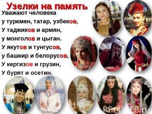 Уважают человека Уважают человека у туркмен, татар, узбеков, У таджиков и армян,