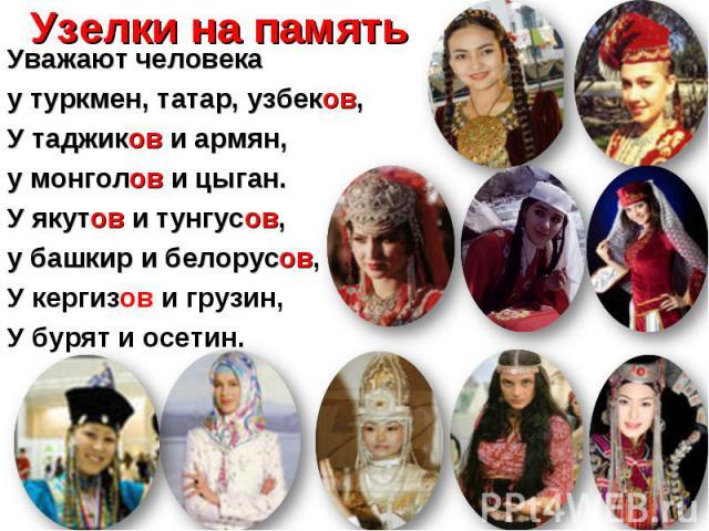 Уважают человека Уважают человека у туркмен, татар, узбеков, У таджиков и армян, у монголов и цыган. У якутов и тунгусов, у башкир и белорусов, У кергизов и грузин, У бурят и осетин.