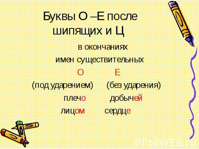 Буквы О –Е после шипящих и Ц в окончаниях имен существительных О Е (под ударением) (без ударения) плечо добычей лицом сердце