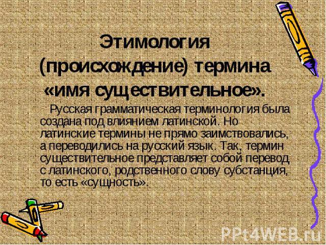 Этимология (происхождение) термина «имя существительное». Русская грамматическая терминология была создана под влиянием латинской. Но латинские термины не прямо заимствовались, а переводились на русский язык. Так, термин существительное представляет…