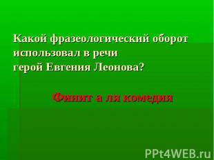 Какой фразеологический оборот использовал в речи герой Евгения Леонова? Финит а
