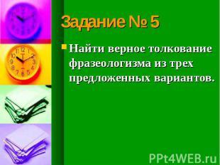 Задание № 5 Найти верное толкование фразеологизма из трех предложенных вариантов