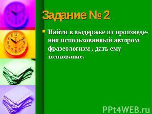 Задание № 2 Найти в выдержке из произведе-ния использованный автором фразеологиз