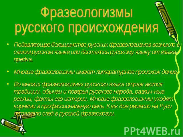 Подавляющее большинство русских фразеологизмов возникло в самом русском языке или досталось русскому языку от языка-предка. Подавляющее большинство русских фразеологизмов возникло в самом русском языке или досталось русскому языку от языка-предка. М…