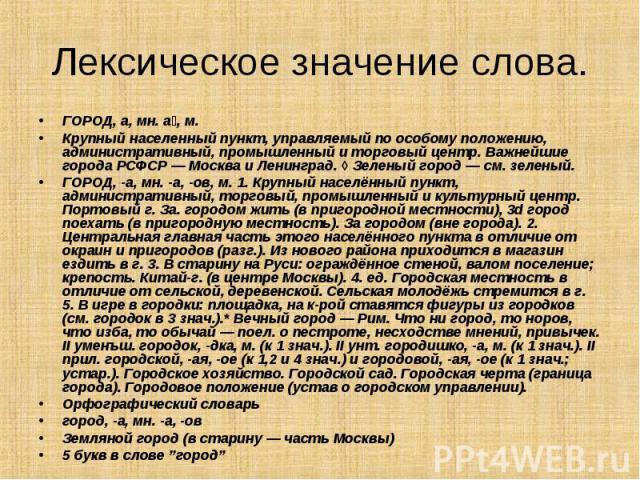 ГОРОД, а, мн. а , м. ГОРОД, а, мн. а , м. Крупный населенный пункт, управляемый по особому положению, административный, промышленный и торговый центр. Важнейшие города РСФСР — Москва и Ленинград. ◊ Зеленый город — см. зеленый. ГОРОД, -а, мн. -а, -ов…