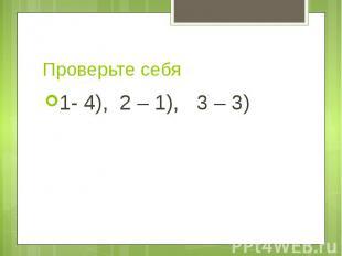 Проверьте себя 1- 4), 2 – 1), 3 – 3)