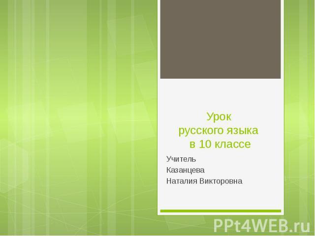 Урок русского языка в 10 классе Учитель Казанцева Наталия Викторовна