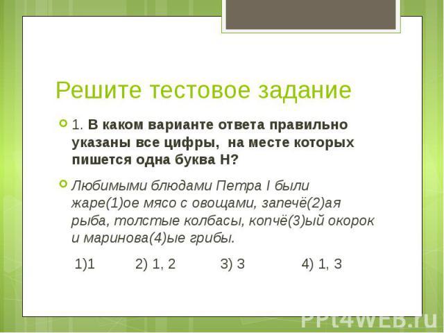 Решите тестовое задание 1. В каком варианте ответа правильно указаны все цифры, на месте которых пишется одна буква Н? Любимыми блюдами Петра I были жаре(1)ое мясо с овощами, запечё(2)ая рыба, толстые колбасы, копчё(3)ый окорок и маринова(4)ые грибы…