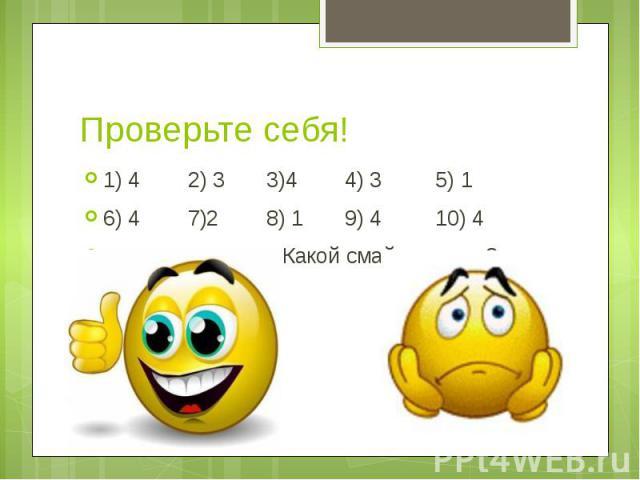 Проверьте себя! 1) 4 2) 3 3)4 4) 3 5) 1 6) 4 7)2 8) 1 9) 4 10) 4 Какой смайлик у вас?
