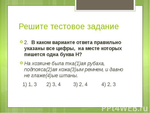 Решите тестовое задание 2. В каком варианте ответа правильно указаны все цифры, на месте которых пишется одна буква Н? На хозяине была тка(1)ая рубаха, подпояса(2)ая кожа(3)ым ремнем, и давно не глаже(4)ые штаны. 1) 1, 3 2) 3, 4 3) 2, 4 4) 2, 3