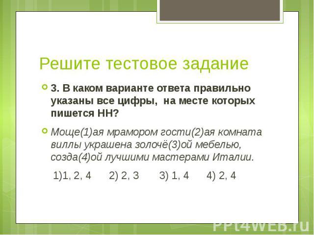 Решите тестовое задание 3. В каком варианте ответа правильно указаны все цифры, на месте которых пишется НН? Моще(1)ая мрамором гости(2)ая комната виллы украшена золочё(3)ой мебелью, созда(4)ой лучшими мастерами Италии. 1)1, 2, 4 2) 2, 3 3) 1, 4 4) 2, 4