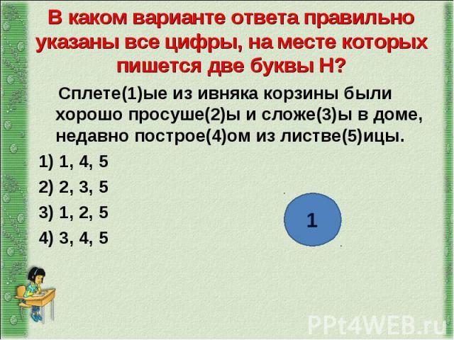 Сплете(1)ые из ивняка корзины были хорошо просуше(2)ы и сложе(3)ы в доме, недавно построе(4)ом из листве(5)ицы. Сплете(1)ые из ивняка корзины были хорошо просуше(2)ы и сложе(3)ы в доме, недавно построе(4)ом из листве(5)ицы. 1) 1, 4, 5 2) 2, 3, 5 3) …