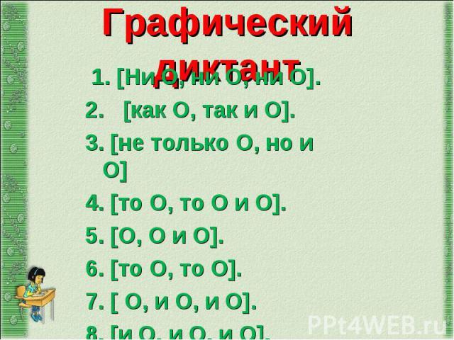 1.[Ни О, ни О, ни О]. 1.[Ни О, ни О, ни О]. 2.  [как О, так и О]. 3. [не только О, но и О] 4. [то О, то О и О]. 5. [О, О и О]. 6. [то О, то О]. 7. [ О, и О, и О]. 8. [и О, и О, и О].