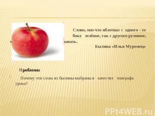 Слово, оно что яблочко: с одного - то боку зелёное, так с другого румяное, ты ум