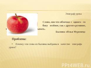 Эпиграф урока Эпиграф урока Слово, оно что яблочко: с одного - то боку зелёное,