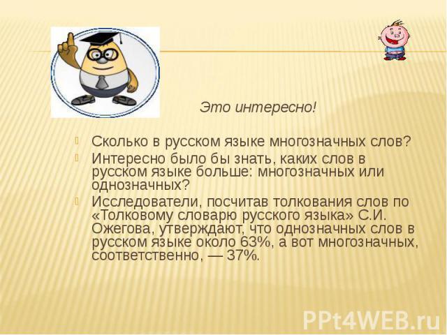 Это интересно! Сколько в русском языке многозначных слов? Интересно было бы знать, каких слов в русском языке больше: многозначных или однозначных? Исследователи, посчитав толкования слов по «Толковому словарю русского языка» С.И. Ожегова, утверждаю…