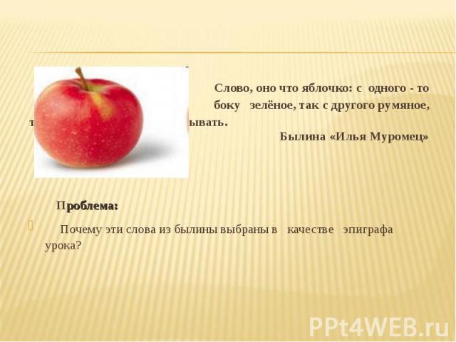 Слово, оно что яблочко: с одного - то боку зелёное, так с другого румяное, ты умей его, девица, повёртывать. Былина «Илья Муромец» Проблема: Почему эти слова из былины выбраны в качестве эпиграфа урока?