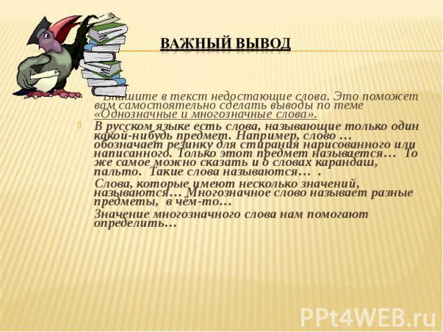 Впишите в текст недостающие слова. Это поможет вам самостоятельно сделать выводы по теме «Однозначные и многозначные слова». В русском языке есть слова, называющие только один какой-нибудь предмет. Например, слово … обозначает резинку для стирания н…