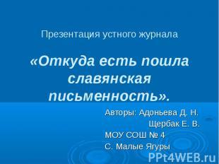 Презентация устного журнала «Откуда есть пошла славянская письменность». Авторы: