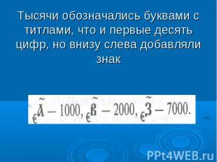 Тысячи обозначались буквами с титлами, что и первые десять цифр, но внизу слева