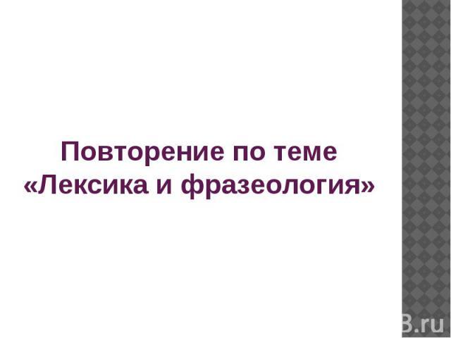 Повторение по теме «Лексика и фразеология»