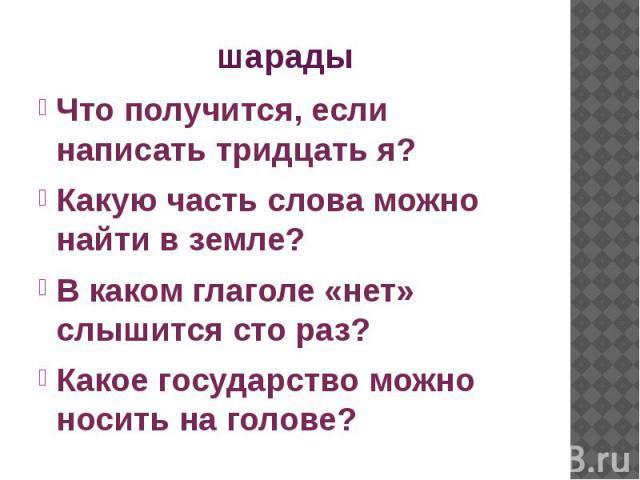 шарады Что получится, если написать тридцать я? Какую часть слова можно найти в земле? В каком глаголе «нет» слышится сто раз? Какое государство можно носить на голове?