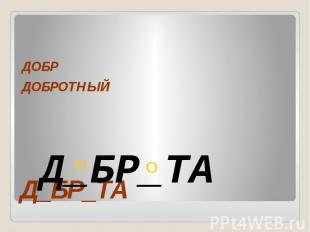 Д_БР_ТА ДОБР ДОБРОТНЫЙ