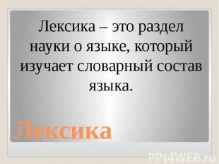 Лексика Лексика – это раздел науки о языке, который изучает словарный состав язы