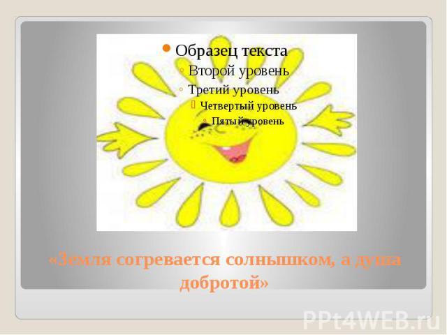 «Земля согревается солнышком, а душа добротой»