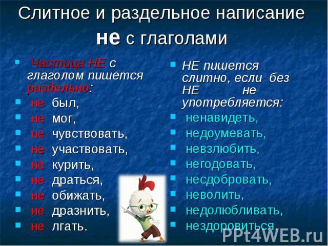 Частица НЕ с глаголом пишется раздельно: Частица НЕ с глаголом пишется раздельно: не был, не мог, не чувствовать, не участвовать, не курить, не драться, не обижать, не дразнить, не лгать.