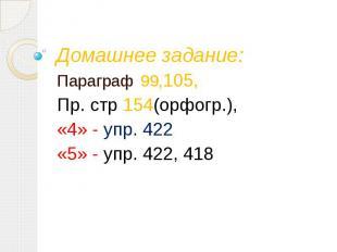 Домашнее задание: Параграф 99,105, Пр. стр 154(орфогр.), «4» - упр. 422 «5» - уп