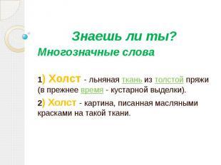Знаешь ли ты? Многозначные слова 1) Холст - льняная ткань из толстой пряжи (в пр