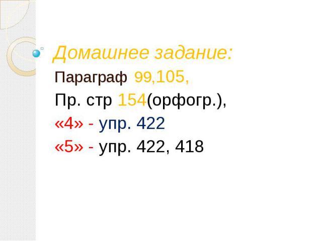 Домашнее задание: Параграф 99,105, Пр. стр 154(орфогр.), «4» - упр. 422 «5» - упр. 422, 418