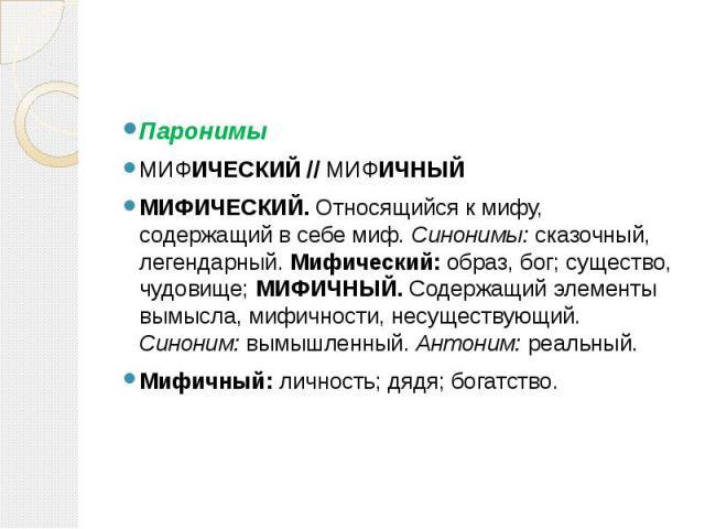 Паронимы Паронимы МИФИЧЕСКИЙ // МИФИЧНЫЙ МИФИЧЕСКИЙ. Относящийся к мифу, содержащий в себе миф. Синонимы: сказочный, легендарный. Мифический: образ, бог; существо, чудовище; МИФИЧНЫЙ. Содержащий элементы вымысла, мифичности, несуществующий. Синоним:…