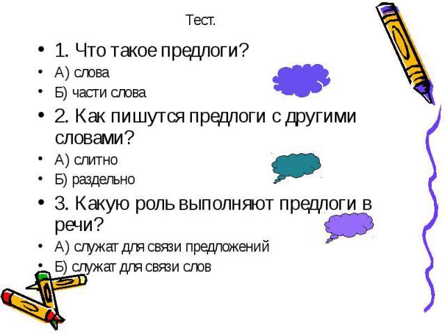 1. Что такое предлоги? 1. Что такое предлоги? А) слова Б) части слова 2. Как пишутся предлоги с другими словами? А) слитно Б) раздельно 3. Какую роль выполняют предлоги в речи? А) служат для связи предложений Б) служат для связи слов