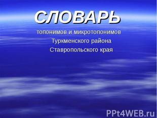 СЛОВАРЬ СЛОВАРЬ топонимов и микротопонимов Туркменского района Ставропольского к