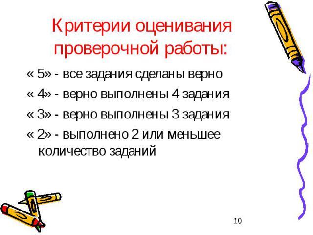 Критерии оценивания проверочной работы: « 5» - все задания сделаны верно « 4» - верно выполнены 4 задания « 3» - верно выполнены 3 задания « 2» - выполнено 2 или меньшее количество заданий