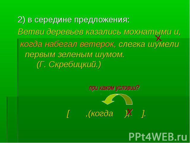 2) в середине предложения: 2) в середине предложения: Ветви деревьев казались мохнатыми и, когда набегал ветерок, слегка шумели первым зеленым шумом. (Г. Скребицкий.) [ ,(когда ), ].