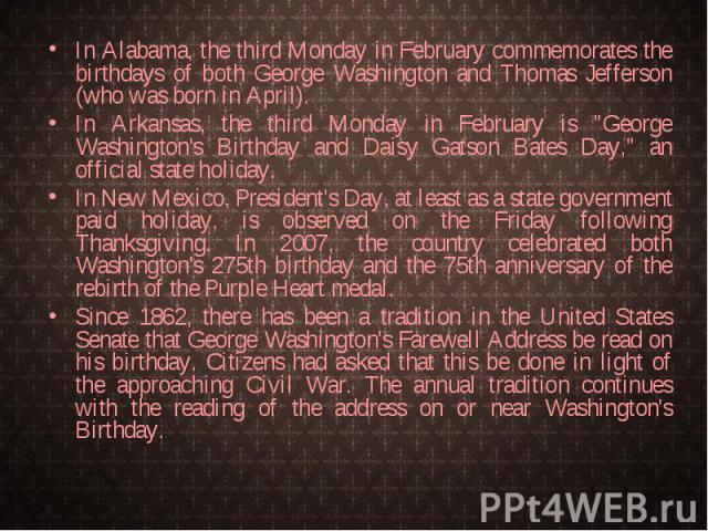 In Alabama, the third Monday in February commemorates the birthdays of both George Washington and Thomas Jefferson (who was born in April). In Alabama, the third Monday in February commemorates the birthdays of both George Washington and Thomas Jeff…