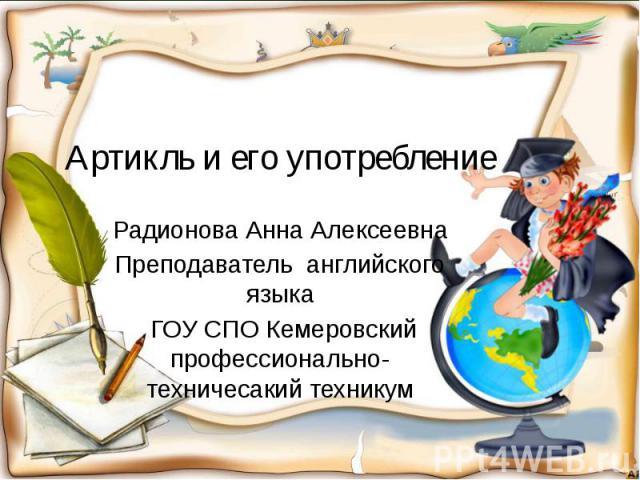 Артикль и его употребление Радионова Анна Алексеевна Преподаватель английского языка ГОУ СПО Кемеровский профессионально-техничесакий техникум