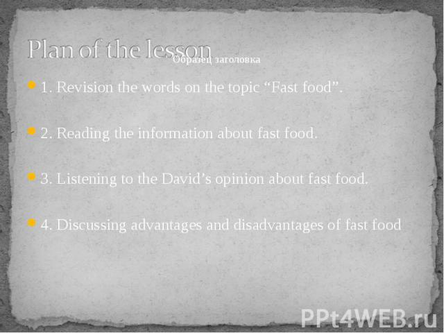 "1. Revision the words on the topic ""Fast food"". 1. Revision the words on the topic ""Fast food"". 2. Reading the information about fast food. 3. Listening to the David's opinion about fast food. 4. Discussing advantages and disadvantages of fast food"